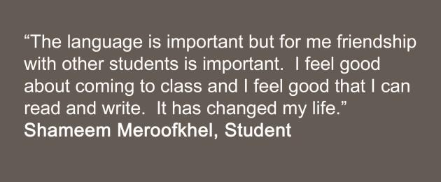 The language is important but for me friendship with other students is important.  I feel good about coming to class and I feel good that I can read and write.  It has changed my life.