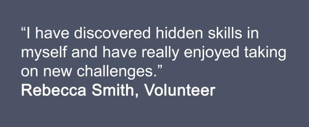 I have discovered hidden skills in myself and have really enjoyed taking on new challenges. Rebecca Smith, Volunteer