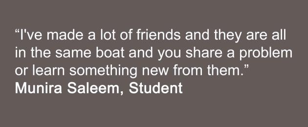 I've made a lot of friends and they are all in the same boat and you share a problem or learn something new from them. Student