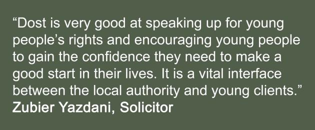 Dost is very good at speaking up for young  people's rights and encouraging young people  to gain the confidence they need to make a  good start in their lives. It is a vital interface  between the local authority and young clients. Zubier Yazdani, Solicitor