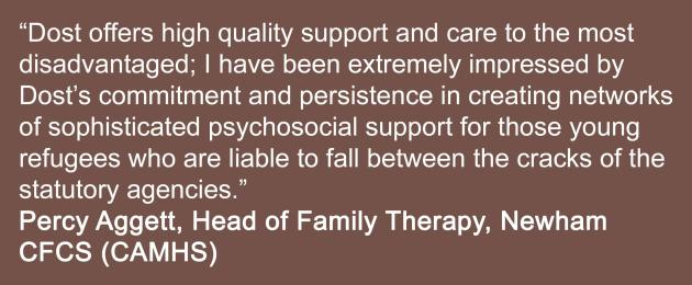 Dost offers high quality support and care to the most disadvantaged; I have been extremely impressed by Dost's commitment and persistence in creating networks of sophisticated psychosocial support for those young refugees who are liable to fall between the cracks of the statutory agencies.  Percy Aggett, Head of Family Therapy, Newham CFCS (CAMHS)
