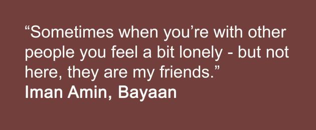 Sometimes when you are with people you feel a bit lonely but not here they are my friends. bayaan