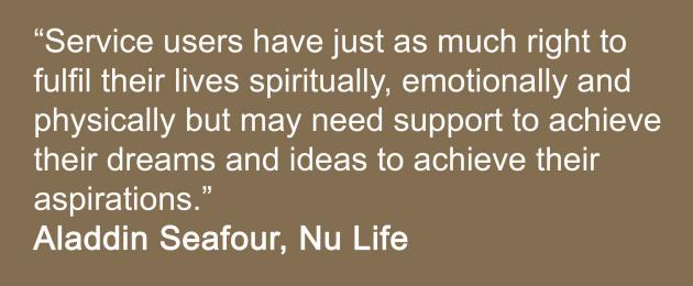 """Service users have just as much right to fulfil their lives spiritually, emotionally and physically but may need support to achieve their dreams and ideas to achieve their aspirations. Trinity Nu Life Team, Aladdin Seafour"