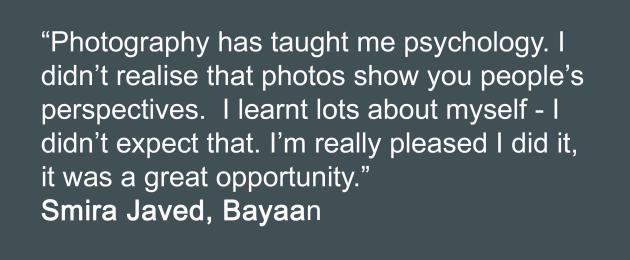 photography has taught me psychology. I didn't realise that photos show you people's perspectives. I learnt lots about myself - i didn't expect that. i'm really pleased i did it, it was a great opportunity. Bayaan